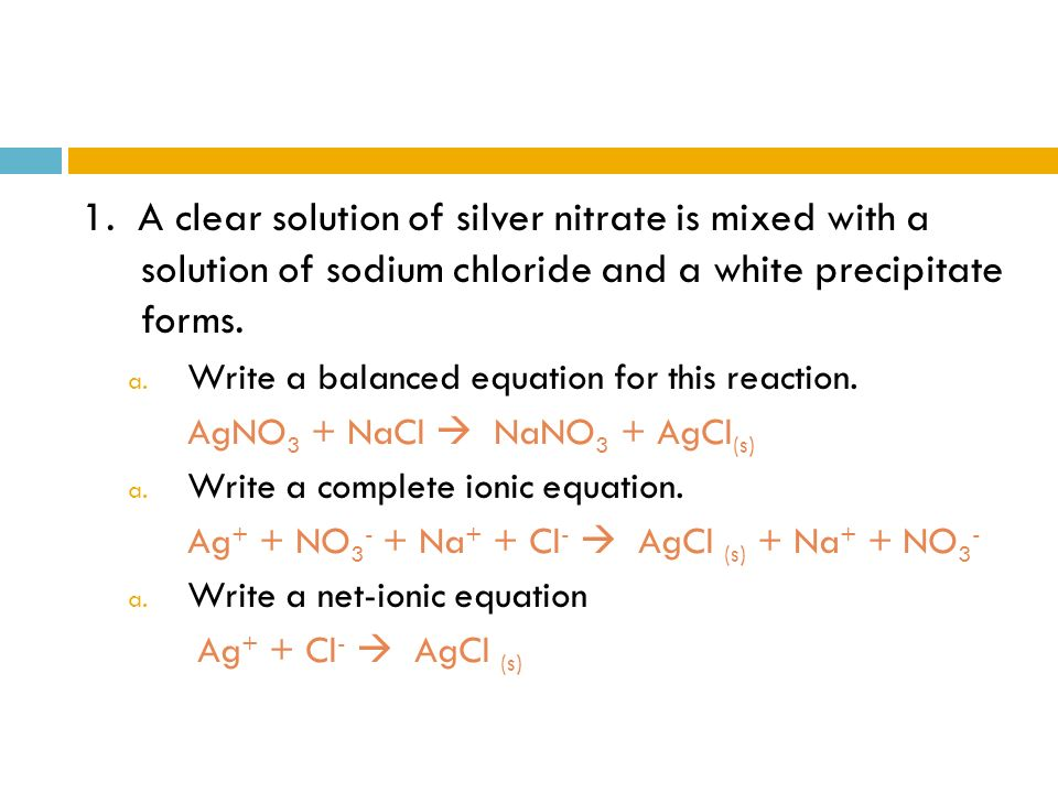 1. A clear solution of silver nitrate is mixed with a solution of sodium chloride and a white precipitate forms.