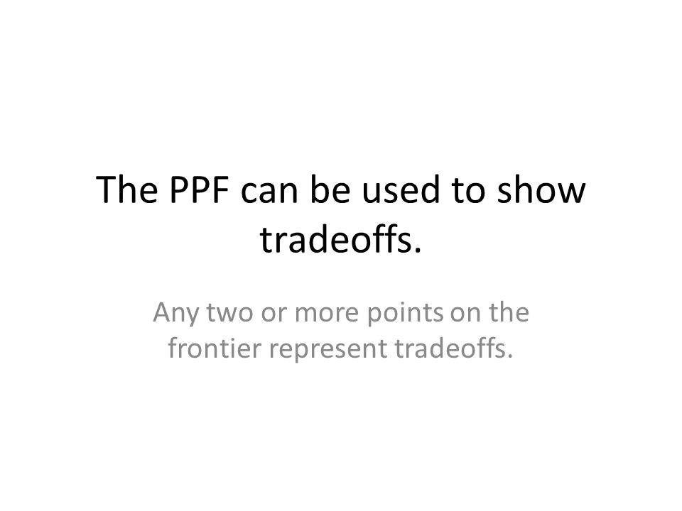 The PPF can be used to show tradeoffs.
