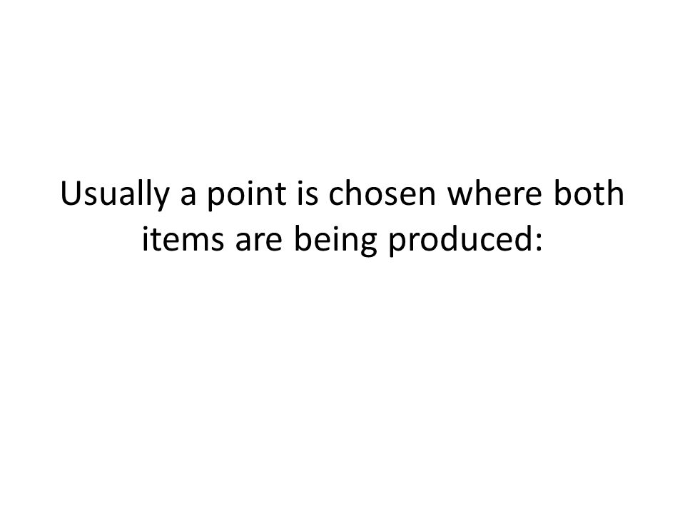 Usually a point is chosen where both items are being produced: