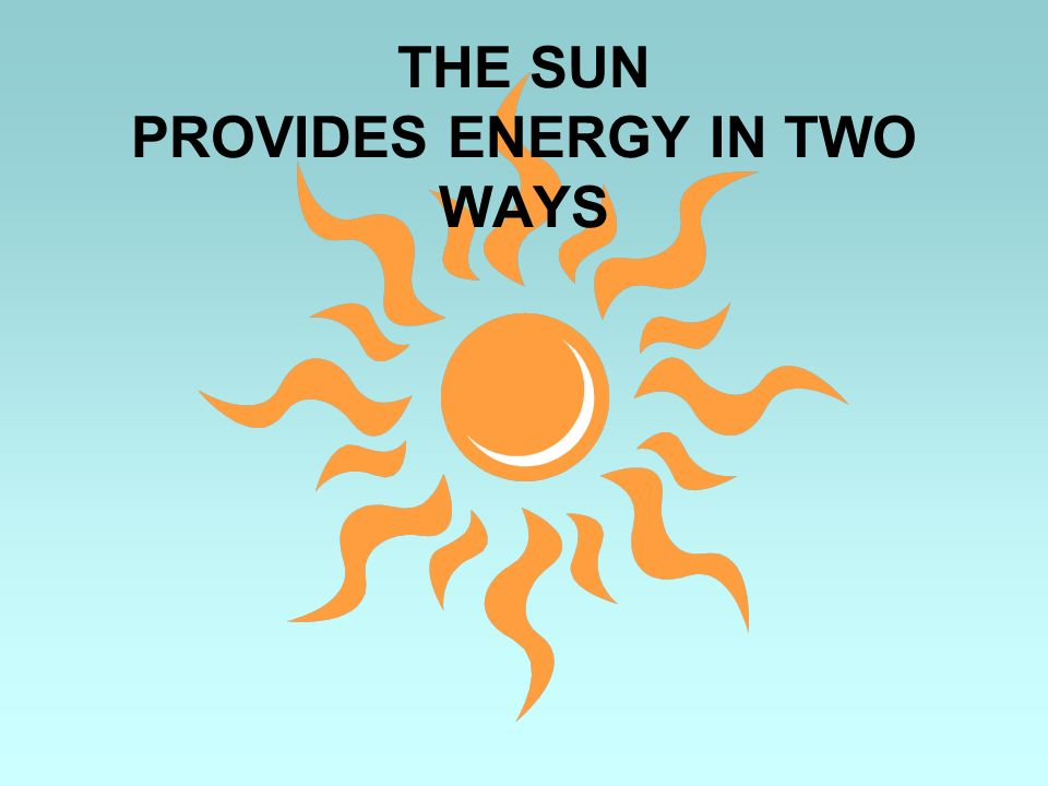 THE SUN PROVIDES ENERGY IN TWO WAYS