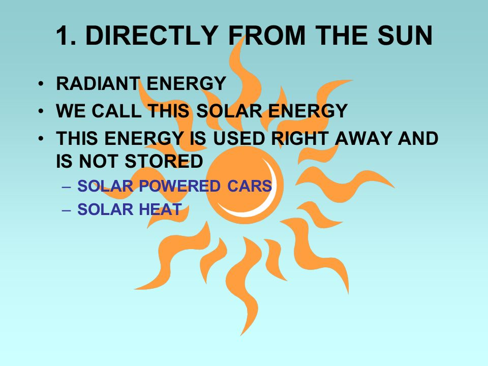 1. DIRECTLY FROM THE SUN RADIANT ENERGY WE CALL THIS SOLAR ENERGY