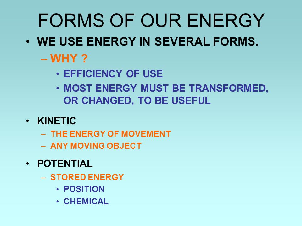 FORMS OF OUR ENERGY WE USE ENERGY IN SEVERAL FORMS. WHY