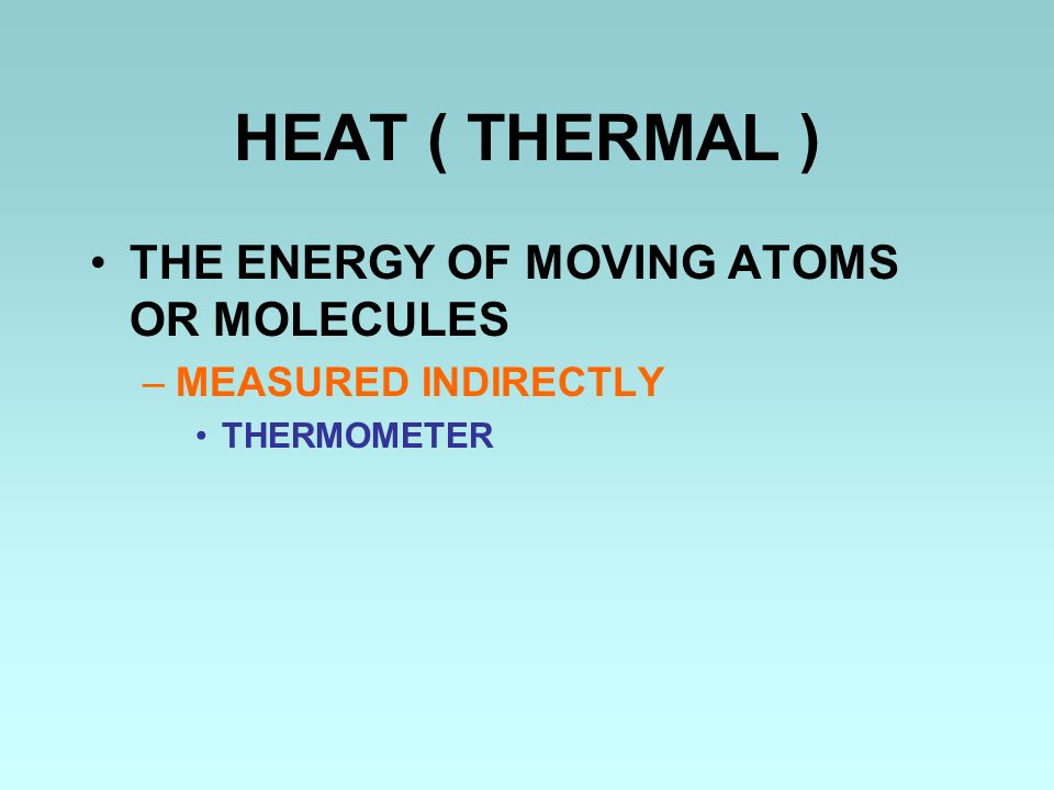 HEAT ( THERMAL ) THE ENERGY OF MOVING ATOMS OR MOLECULES