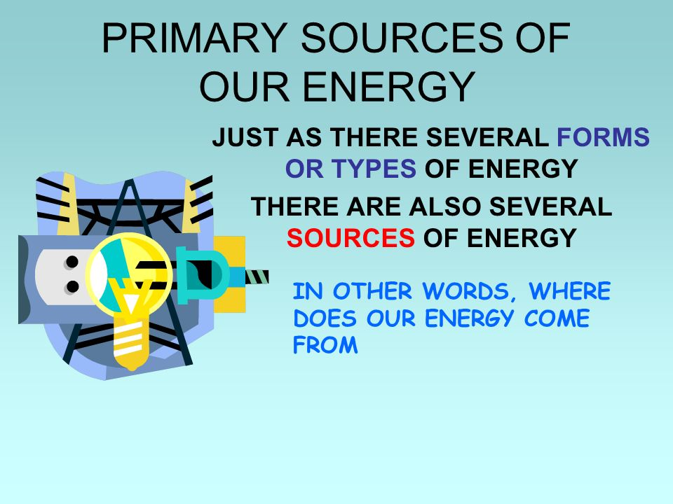PRIMARY SOURCES OF OUR ENERGY