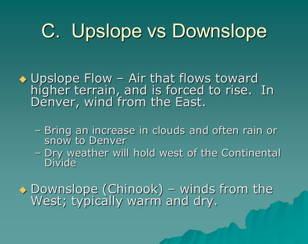 C. Upslope vs Downslope Upslope Flow – Air that flows toward higher terrain, and is forced to rise. In Denver, wind from the East.