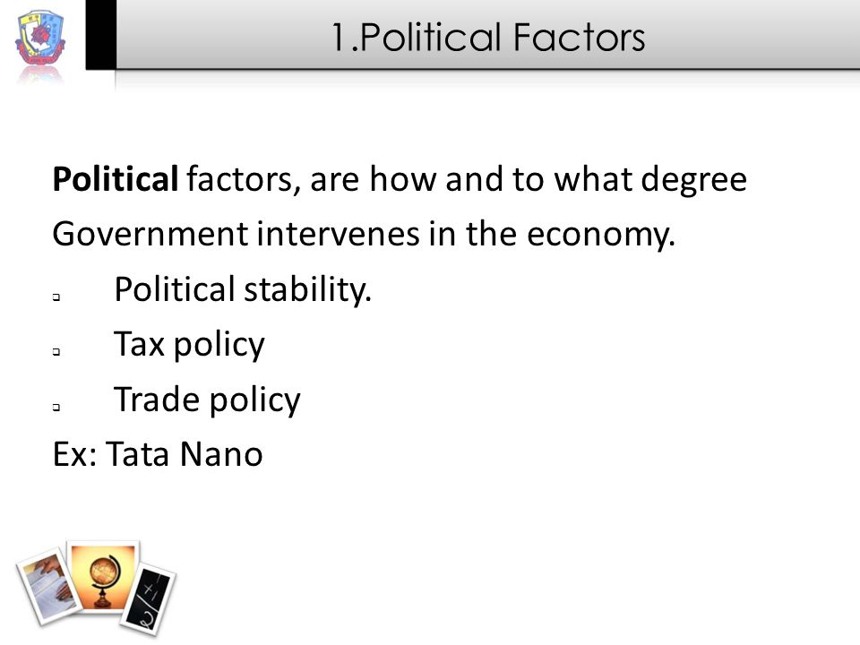 1.Political Factors Political factors, are how and to what degree. Government intervenes in the economy.