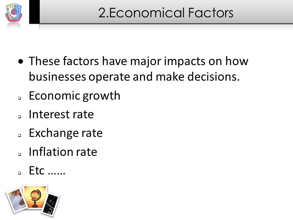2.Economical Factors These factors have major impacts on how businesses operate and make decisions.