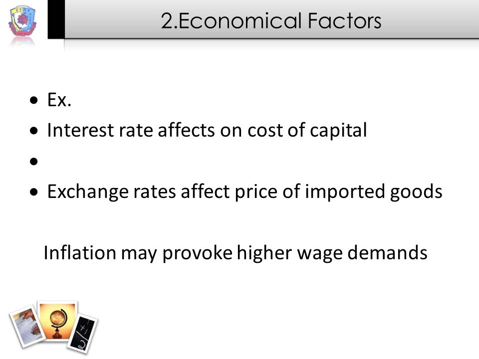 2.Economical Factors Ex. Interest rate affects on cost of capital. Exchange rates affect price of imported goods.