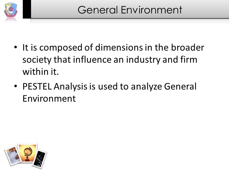 General Environment It is composed of dimensions in the broader society that influence an industry and firm within it.