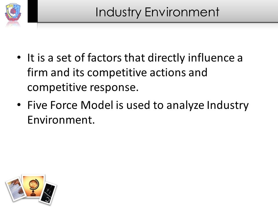 Industry Environment It is a set of factors that directly influence a firm and its competitive actions and competitive response.