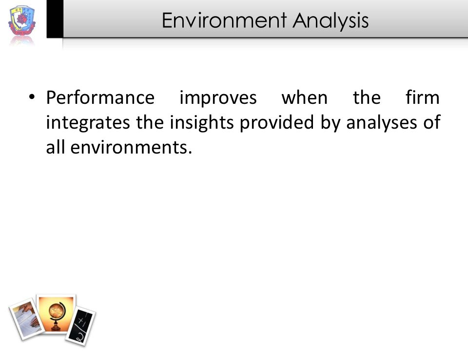 Environment Analysis Performance improves when the firm integrates the insights provided by analyses of all environments.