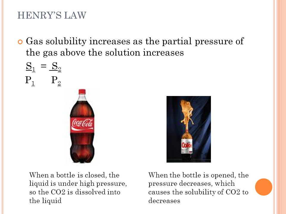 HENRY'S LAW Gas solubility increases as the partial pressure of the gas above the solution increases.