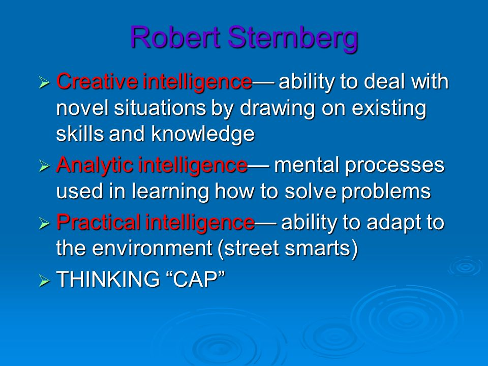 Robert Sternberg Creative intelligence— ability to deal with novel situations by drawing on existing skills and knowledge.
