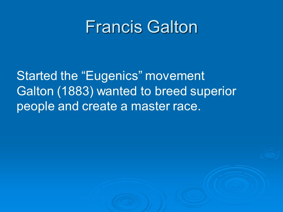 Francis Galton Started the Eugenics movement