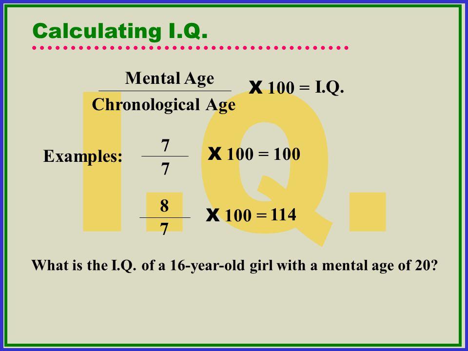 I.Q. Calculating I.Q. Mental Age I.Q. X 100 = Chronological Age 7