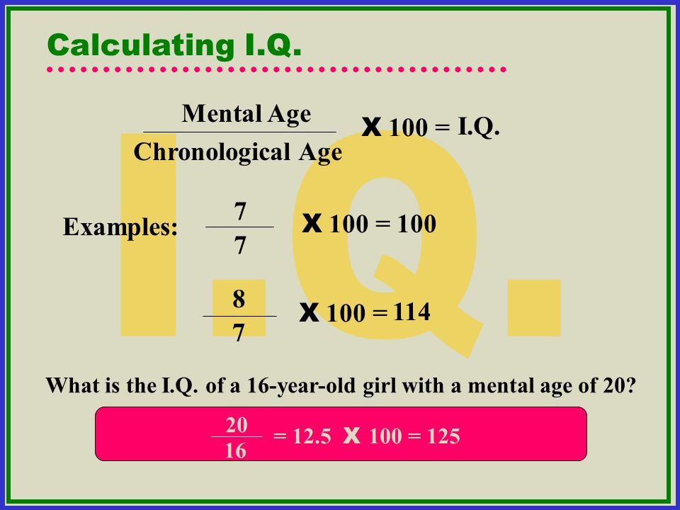 I.Q. Calculating I.Q. Mental Age I.Q. X 100 = Chronological Age 7