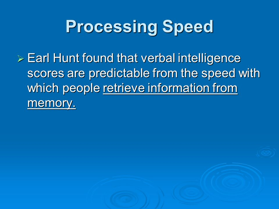 Processing Speed Earl Hunt found that verbal intelligence scores are predictable from the speed with which people retrieve information from memory.