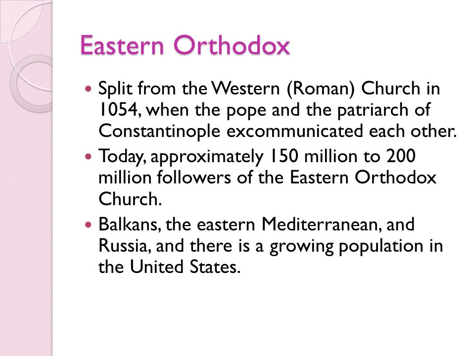 Eastern Orthodox Split from the Western (Roman) Church in 1054, when the pope and the patriarch of Constantinople excommunicated each other.