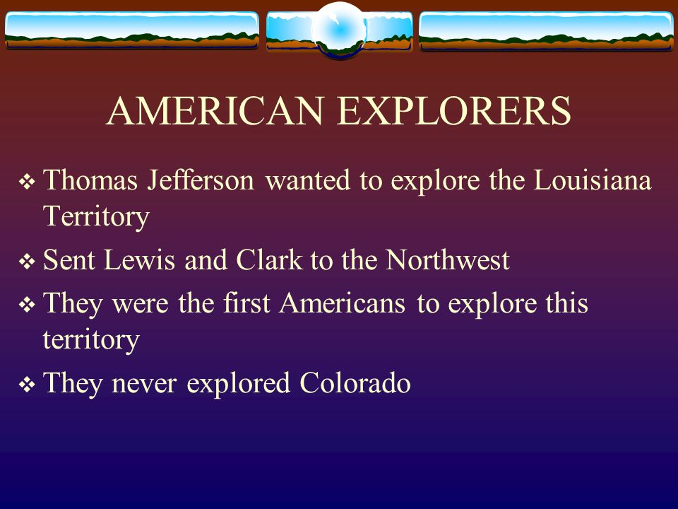 AMERICAN EXPLORERS Thomas Jefferson wanted to explore the Louisiana Territory. Sent Lewis and Clark to the Northwest.
