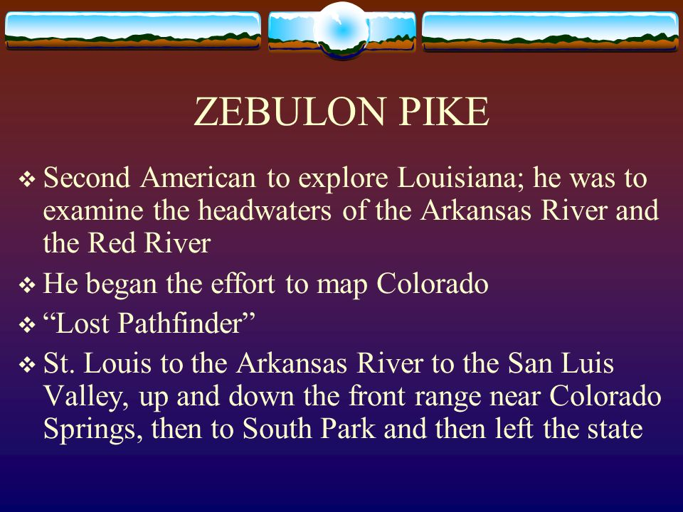 ZEBULON PIKE Second American to explore Louisiana; he was to examine the headwaters of the Arkansas River and the Red River.