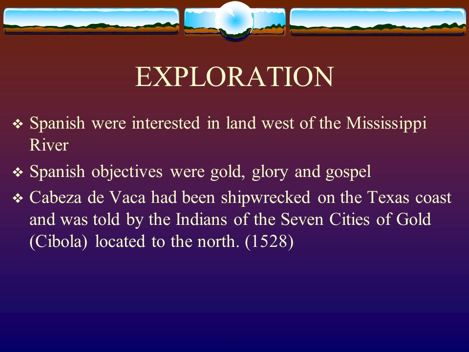 EXPLORATION Spanish were interested in land west of the Mississippi River. Spanish objectives were gold, glory and gospel.