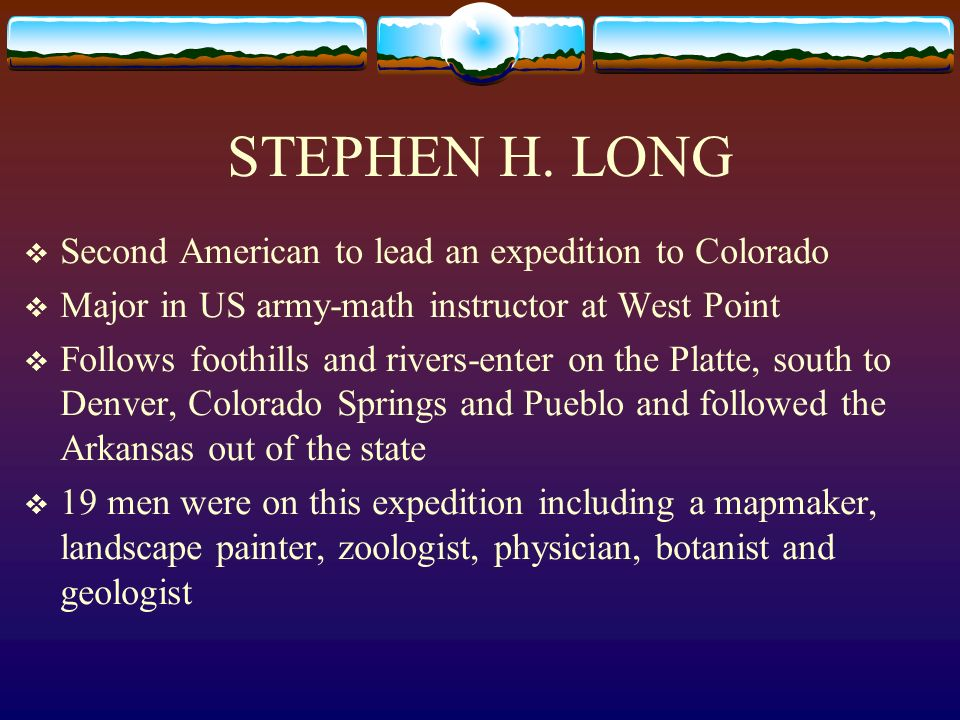 STEPHEN H. LONG Second American to lead an expedition to Colorado