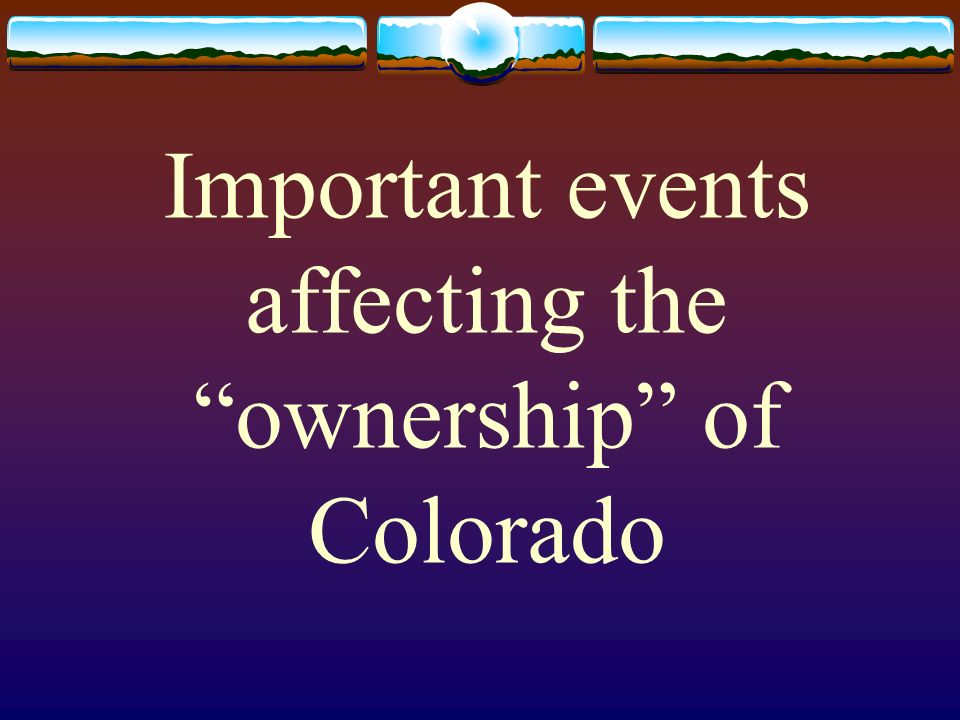Important events affecting the ownership of Colorado