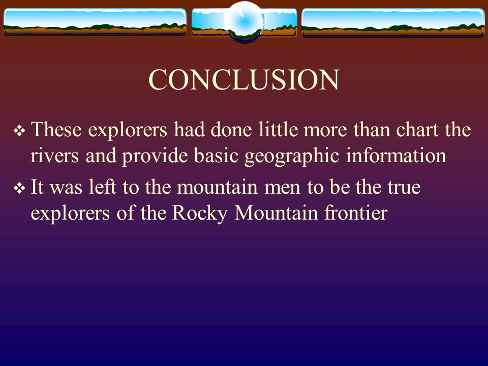 CONCLUSION These explorers had done little more than chart the rivers and provide basic geographic information.