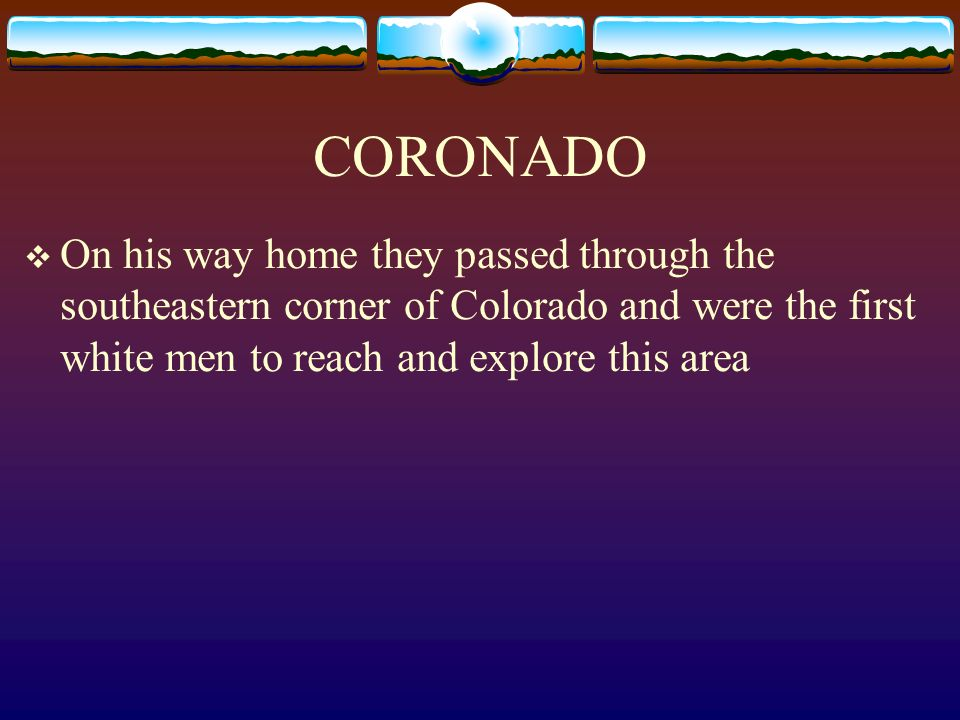 CORONADO On his way home they passed through the southeastern corner of Colorado and were the first white men to reach and explore this area.