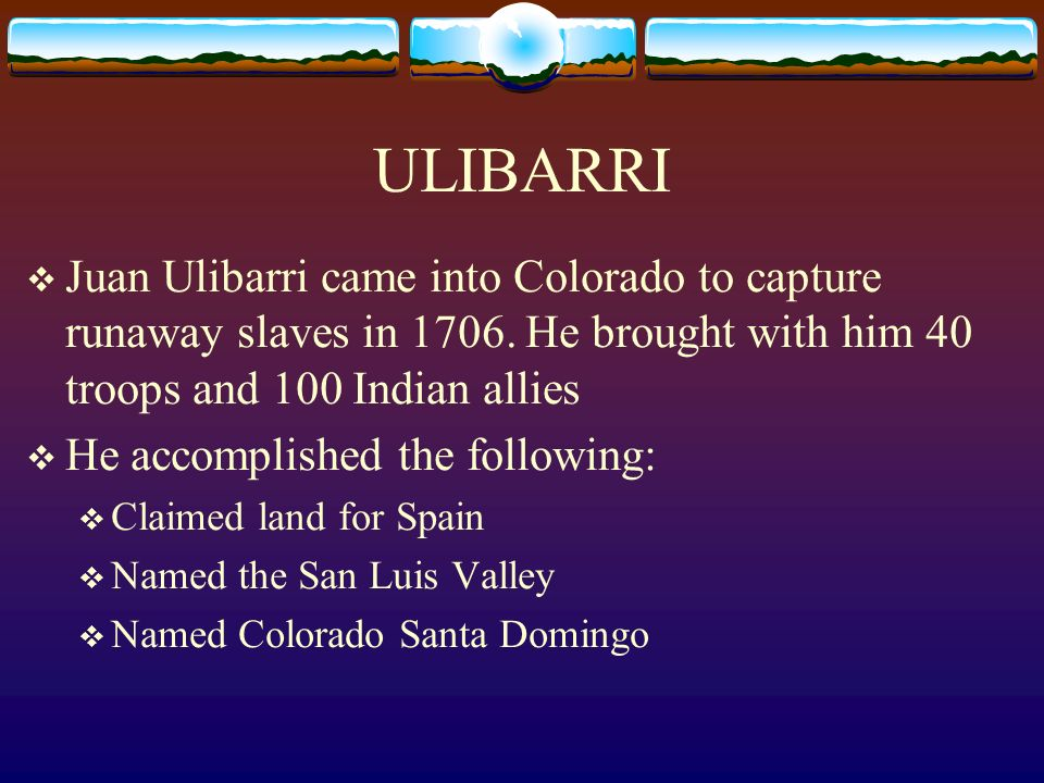 ULIBARRI Juan Ulibarri came into Colorado to capture runaway slaves in 1706. He brought with him 40 troops and 100 Indian allies.