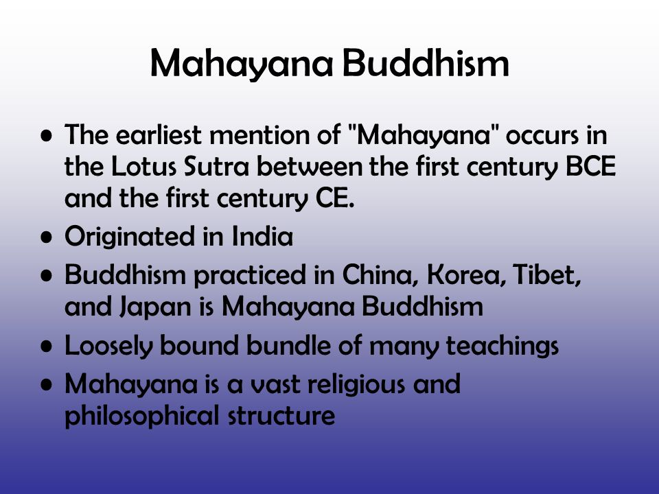 Mahayana Buddhism The earliest mention of Mahayana occurs in the Lotus Sutra between the first century BCE and the first century CE.