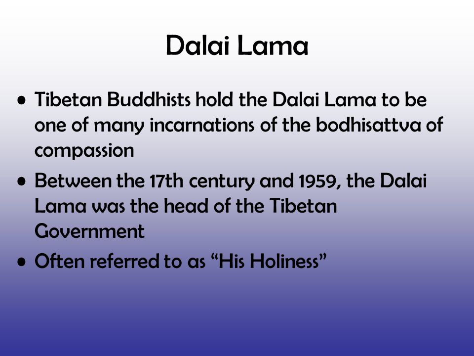 Dalai Lama Tibetan Buddhists hold the Dalai Lama to be one of many incarnations of the bodhisattva of compassion.