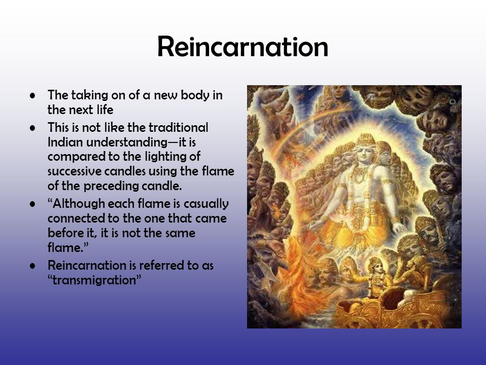 Reincarnation The taking on of a new body in the next life