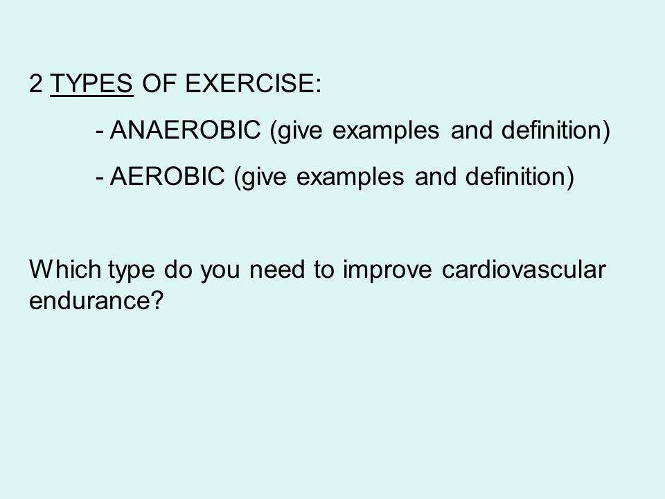 2 TYPES OF EXERCISE: - ANAEROBIC (give examples and definition) - AEROBIC (give examples and definition)