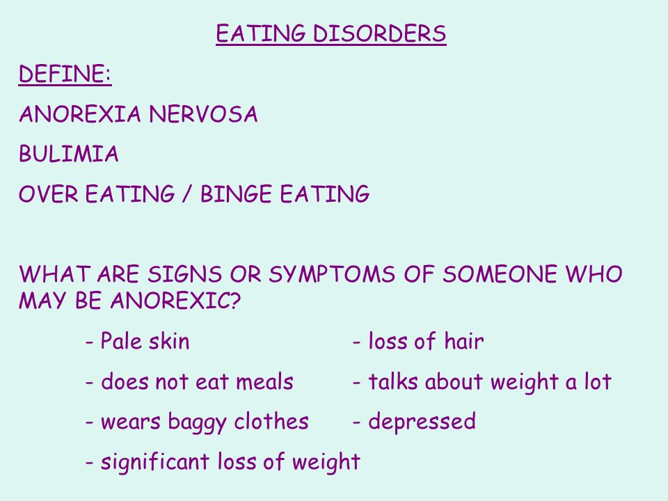 EATING DISORDERS DEFINE: ANOREXIA NERVOSA. BULIMIA. OVER EATING / BINGE EATING. WHAT ARE SIGNS OR SYMPTOMS OF SOMEONE WHO MAY BE ANOREXIC