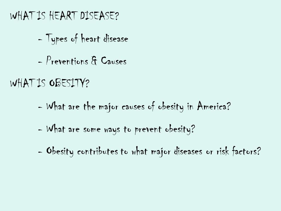 WHAT IS HEART DISEASE - Types of heart disease. - Preventions & Causes. WHAT IS OBESITY - What are the major causes of obesity in America