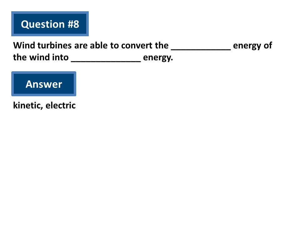 Question #8 Wind turbines are able to convert the ____________ energy of the wind into ______________ energy.