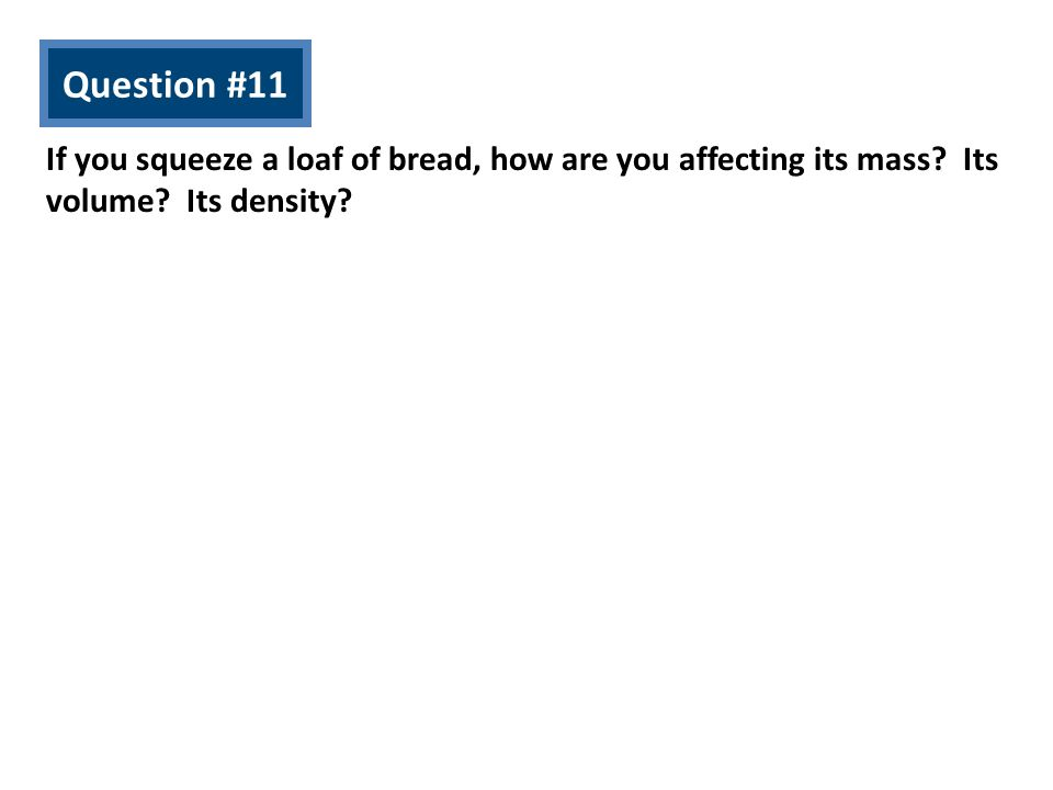Question #11 If you squeeze a loaf of bread, how are you affecting its mass.