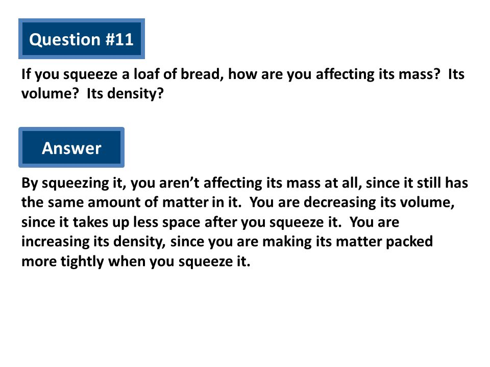 Question #11 If you squeeze a loaf of bread, how are you affecting its mass Its volume Its density