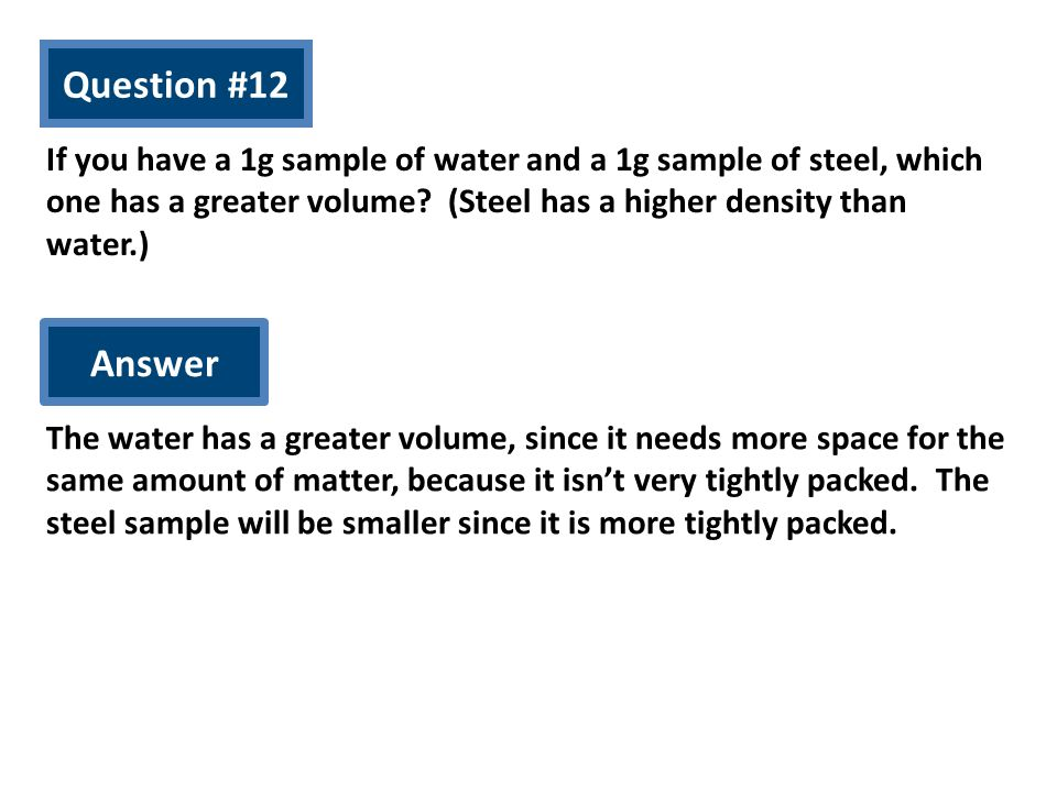 Question #12 If you have a 1g sample of water and a 1g sample of steel, which one has a greater volume (Steel has a higher density than water.)