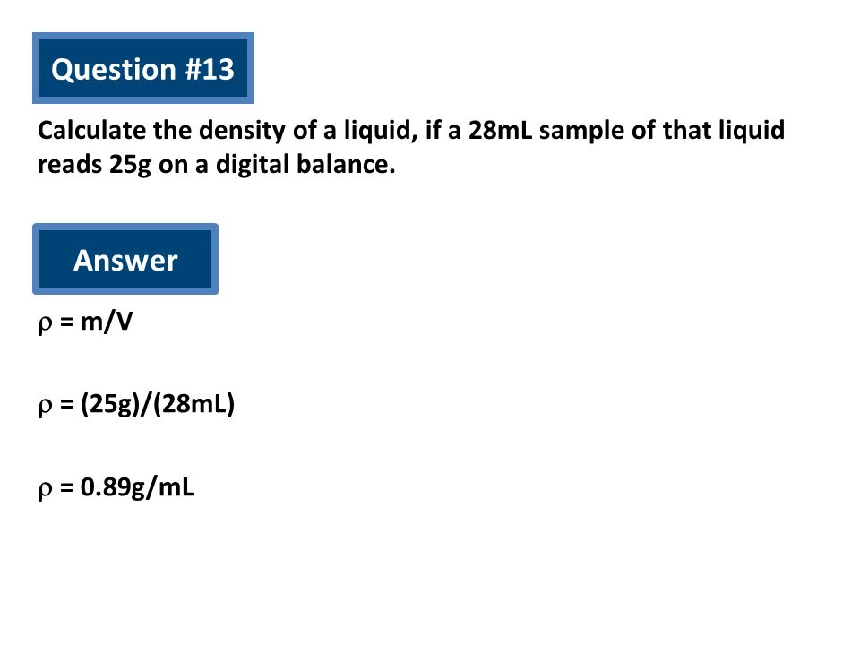 Question #13 Calculate the density of a liquid, if a 28mL sample of that liquid reads 25g on a digital balance.