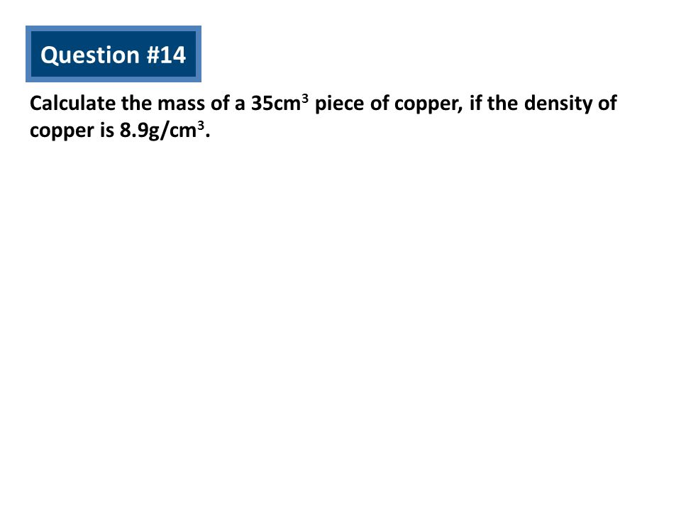 Question #14 Calculate the mass of a 35cm3 piece of copper, if the density of copper is 8.9g/cm3.