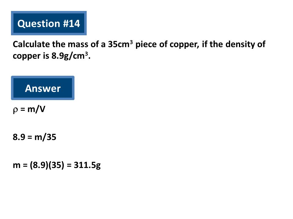 Question #14 Calculate the mass of a 35cm3 piece of copper, if the density of copper is 8.9g/cm3. Answer.