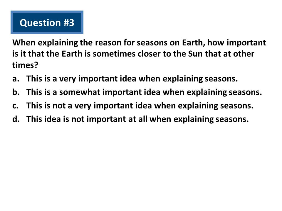 Question #3 When explaining the reason for seasons on Earth, how important is it that the Earth is sometimes closer to the Sun that at other times