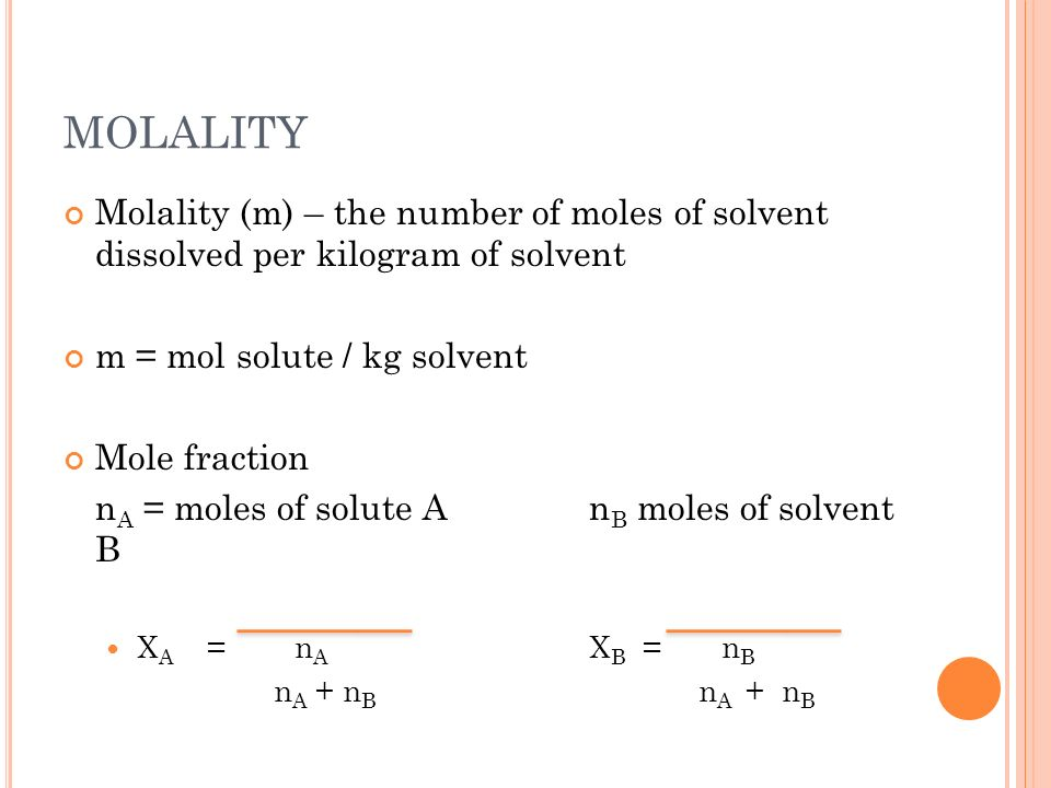 MOLALITY Molality (m) – the number of moles of solvent dissolved per kilogram of solvent. m = mol solute / kg solvent.