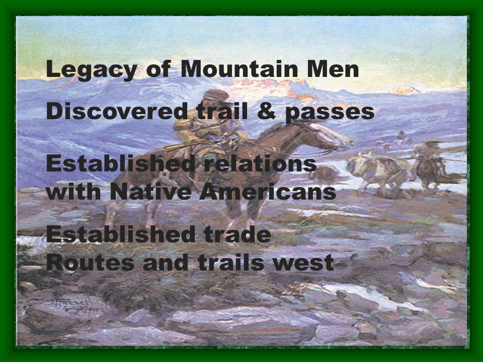 Legacy of Mountain Men Discovered trail & passes. Established relations. with Native Americans. Established trade.