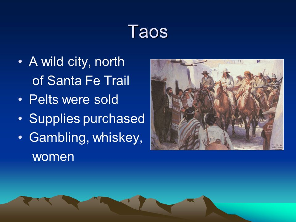 Taos A wild city, north of Santa Fe Trail Pelts were sold