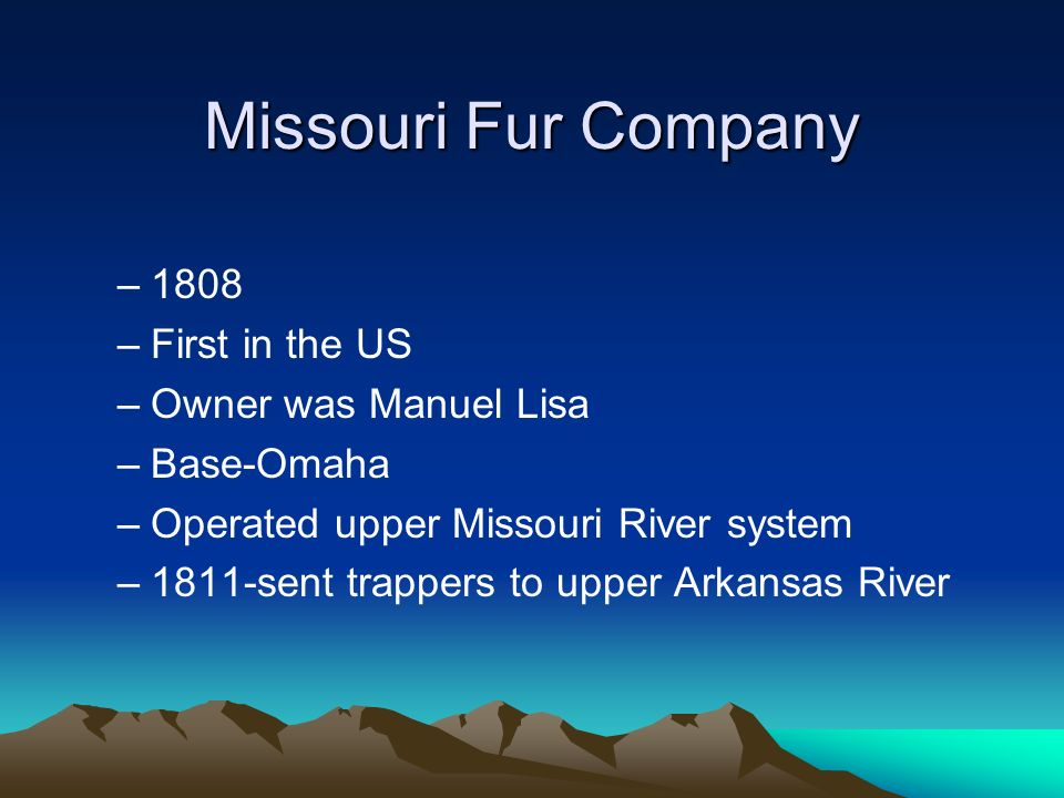 Missouri Fur Company 1808 First in the US Owner was Manuel Lisa