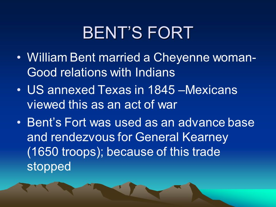 BENT'S FORT William Bent married a Cheyenne woman-Good relations with Indians. US annexed Texas in 1845 –Mexicans viewed this as an act of war.