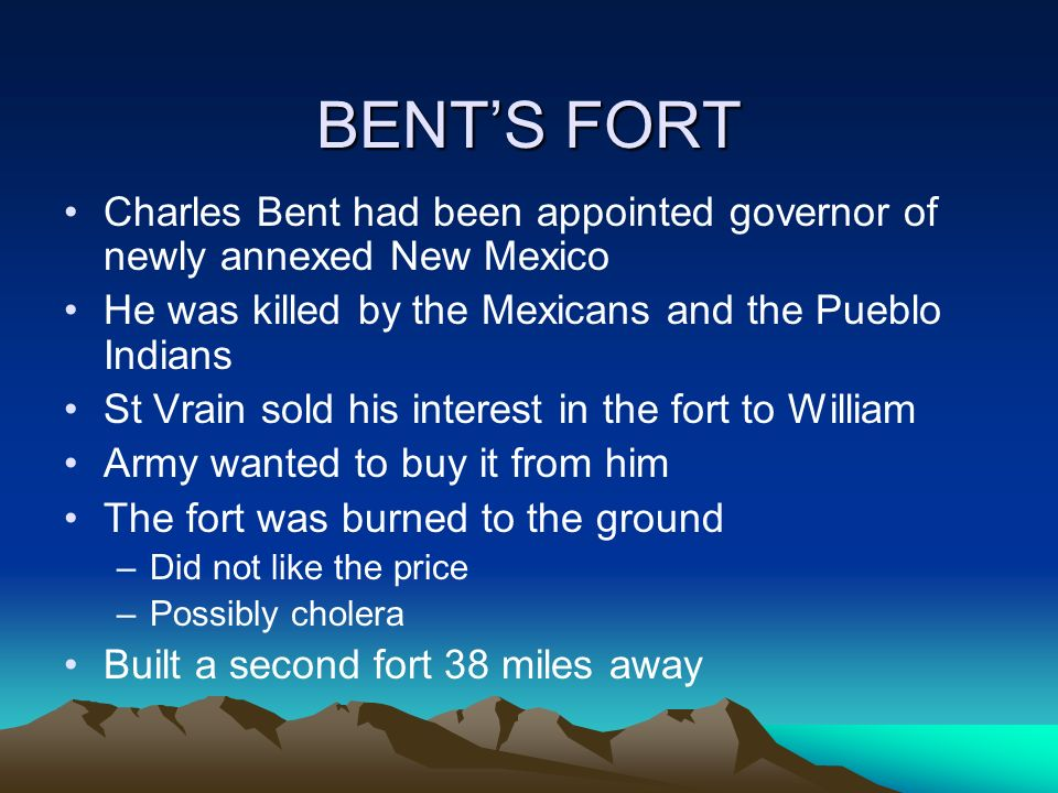 BENT'S FORT Charles Bent had been appointed governor of newly annexed New Mexico. He was killed by the Mexicans and the Pueblo Indians.